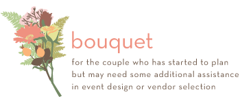 Bouquet package is for the couple who has started to plan but may need some additional assistance in event design or vendor selection